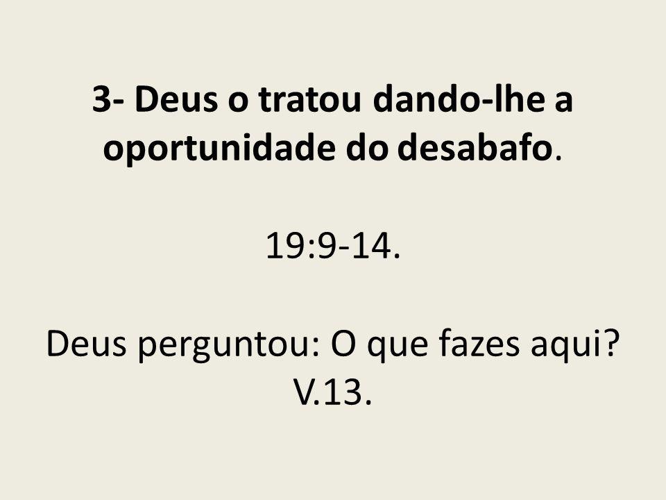 3- Deus o tratou dando-lhe a oportunidade do desabafo. 19:9-14