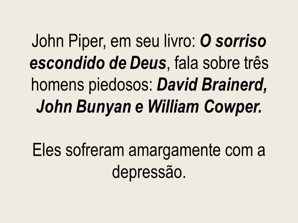 John Piper, em seu livro: O sorriso escondido de Deus, fala sobre três homens piedosos: David Brainerd, John Bunyan e William Cowper.