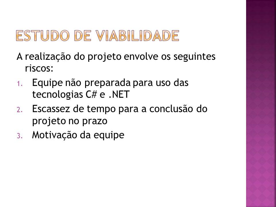 Estudo de viabilidade A realização do projeto envolve os seguintes riscos: Equipe não preparada para uso das tecnologias C# e .NET.