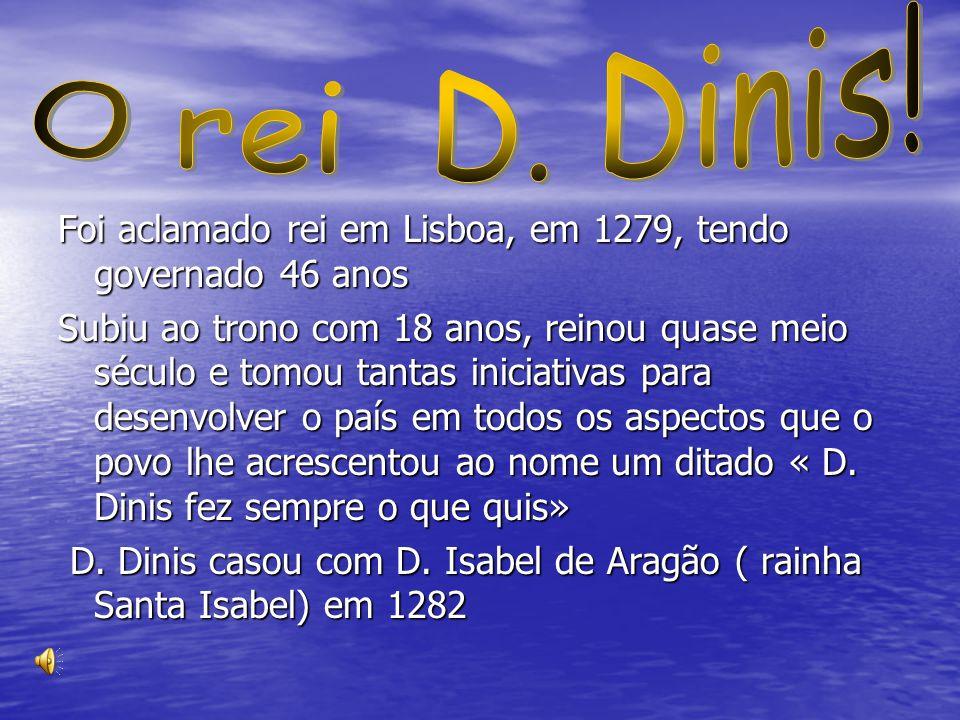 O rei D. Dinis! Foi aclamado rei em Lisboa, em 1279, tendo governado 46 anos.