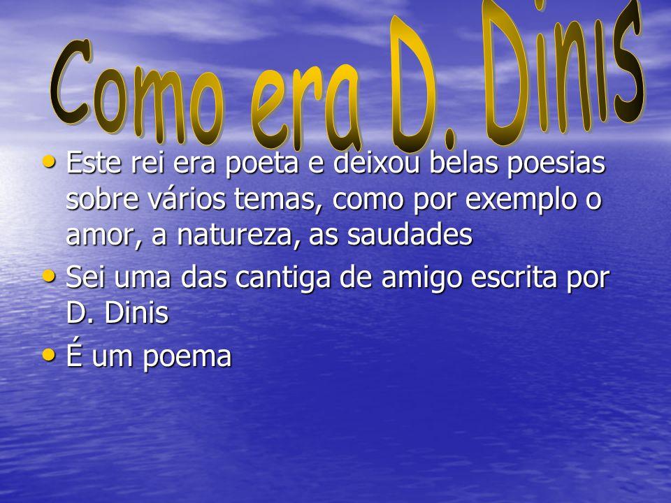 Como era D. Dinis Este rei era poeta e deixou belas poesias sobre vários temas, como por exemplo o amor, a natureza, as saudades.
