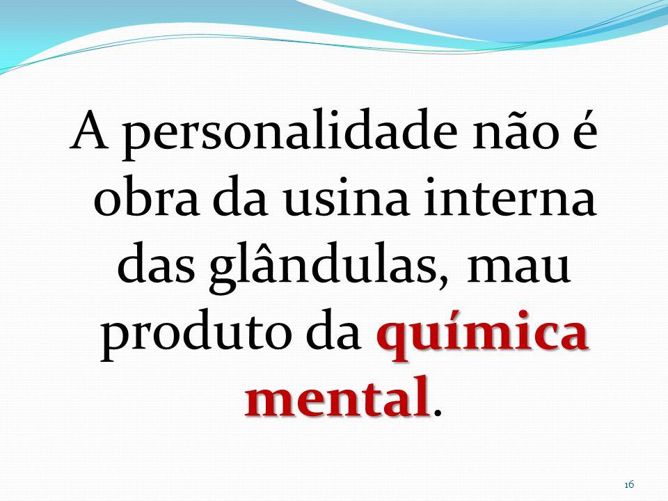 A personalidade não é obra da usina interna das glândulas, mau produto da química mental.