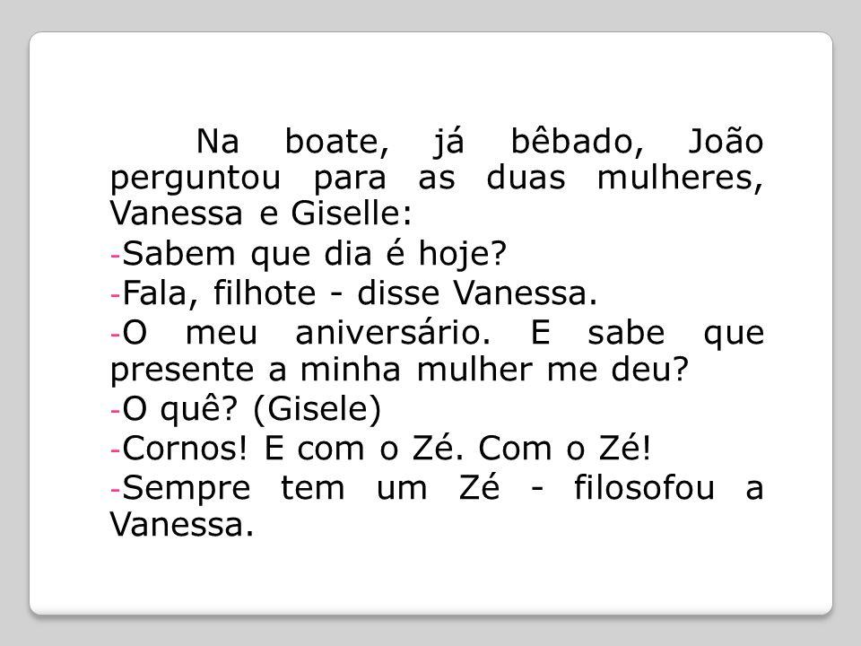 Na boate, já bêbado, João perguntou para as duas mulheres, Vanessa e Giselle: