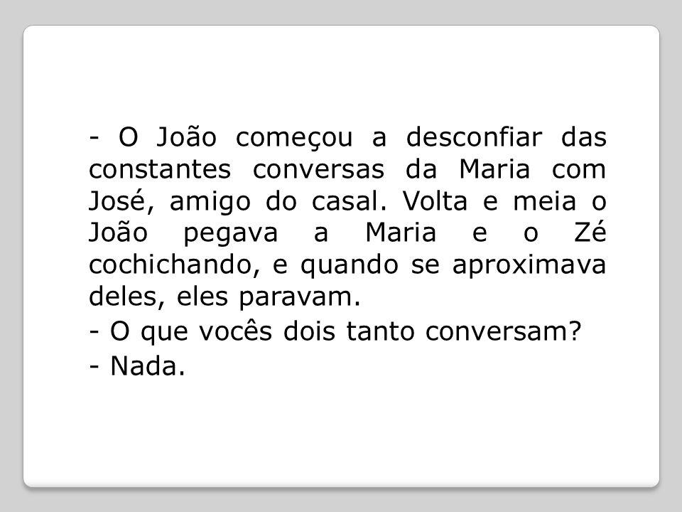 - O João começou a desconfiar das constantes conversas da Maria com José, amigo do casal.