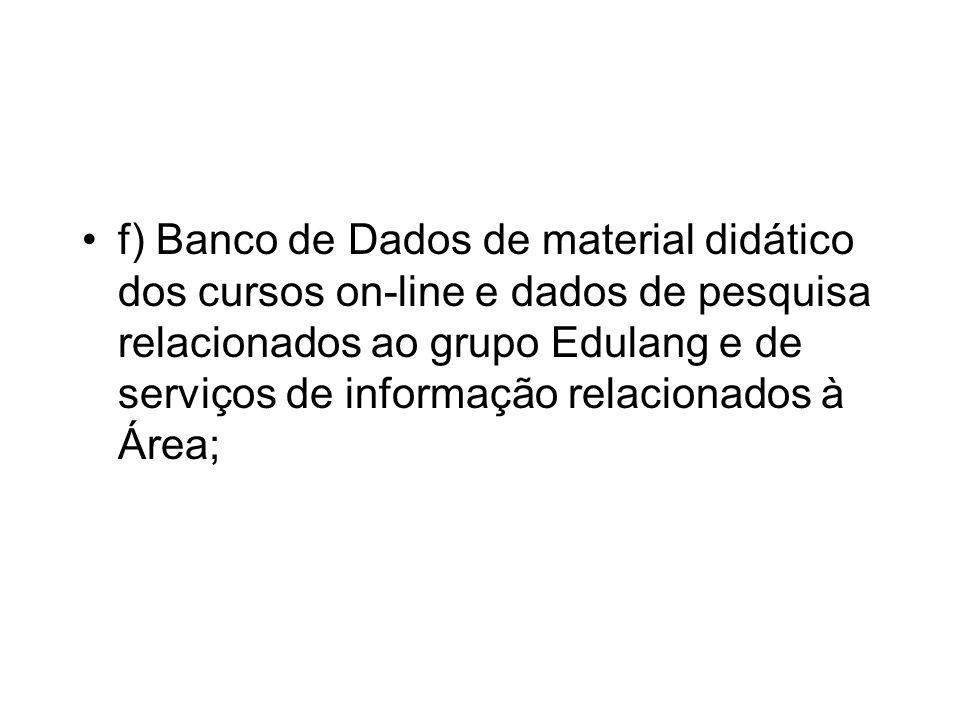 f) Banco de Dados de material didático dos cursos on-line e dados de pesquisa relacionados ao grupo Edulang e de serviços de informação relacionados à Área;