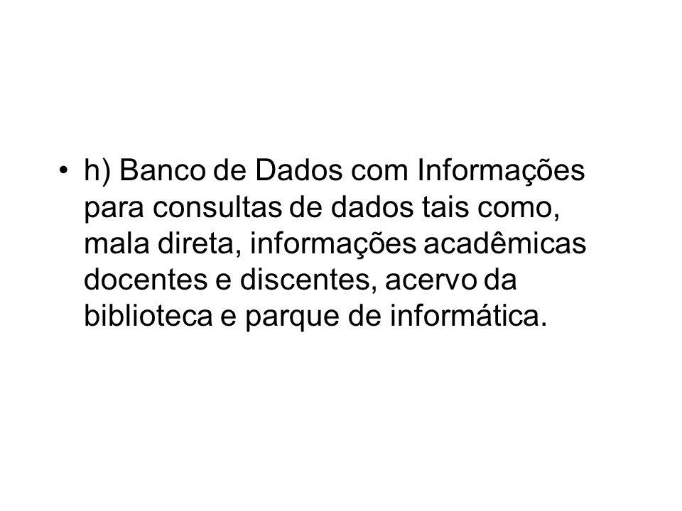 h) Banco de Dados com Informações para consultas de dados tais como, mala direta, informações acadêmicas docentes e discentes, acervo da biblioteca e parque de informática.