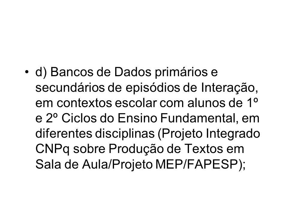 d) Bancos de Dados primários e secundários de episódios de Interação, em contextos escolar com alunos de 1º e 2º Ciclos do Ensino Fundamental, em diferentes disciplinas (Projeto Integrado CNPq sobre Produção de Textos em Sala de Aula/Projeto MEP/FAPESP);