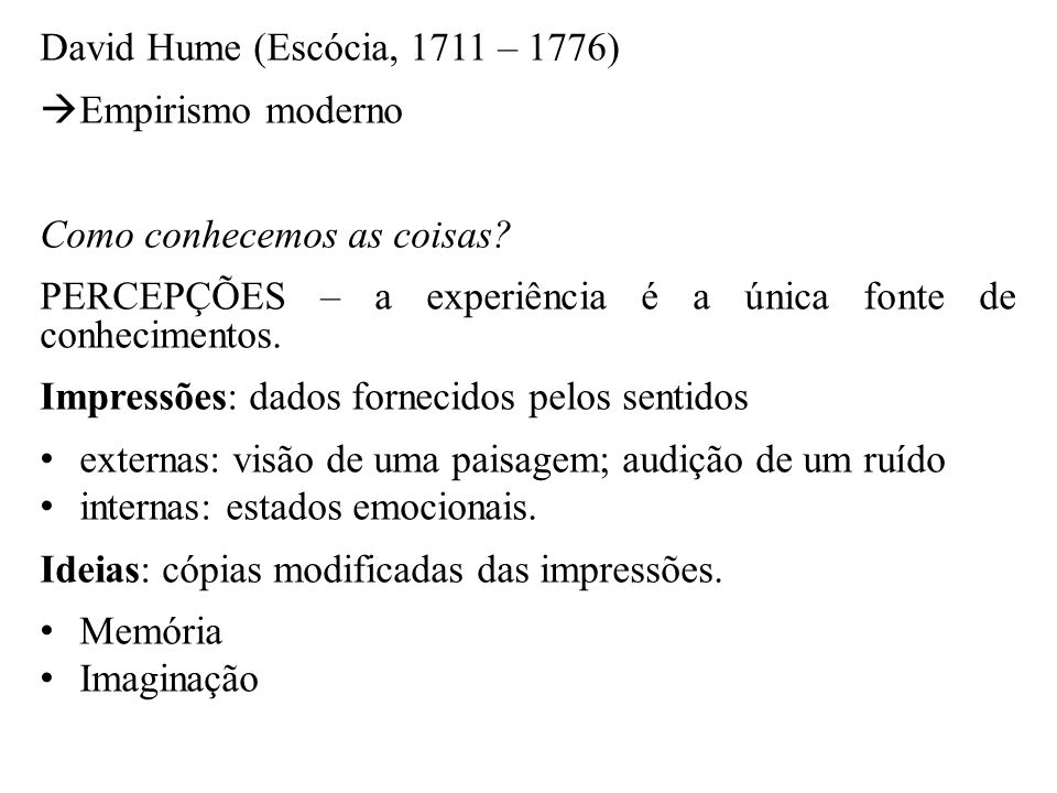 David Hume (Escócia, 1711 – 1776) Empirismo moderno. Como conhecemos as coisas PERCEPÇÕES – a experiência é a única fonte de conhecimentos.