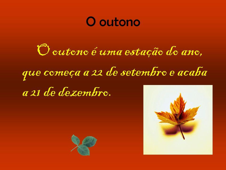 O outono O outono é uma estação do ano, que começa a 22 de setembro e acaba a 21 de dezembro.