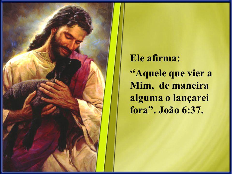 Ele afirma: Aquele que vier a Mim, de maneira alguma o lançarei fora . João 6:37.
