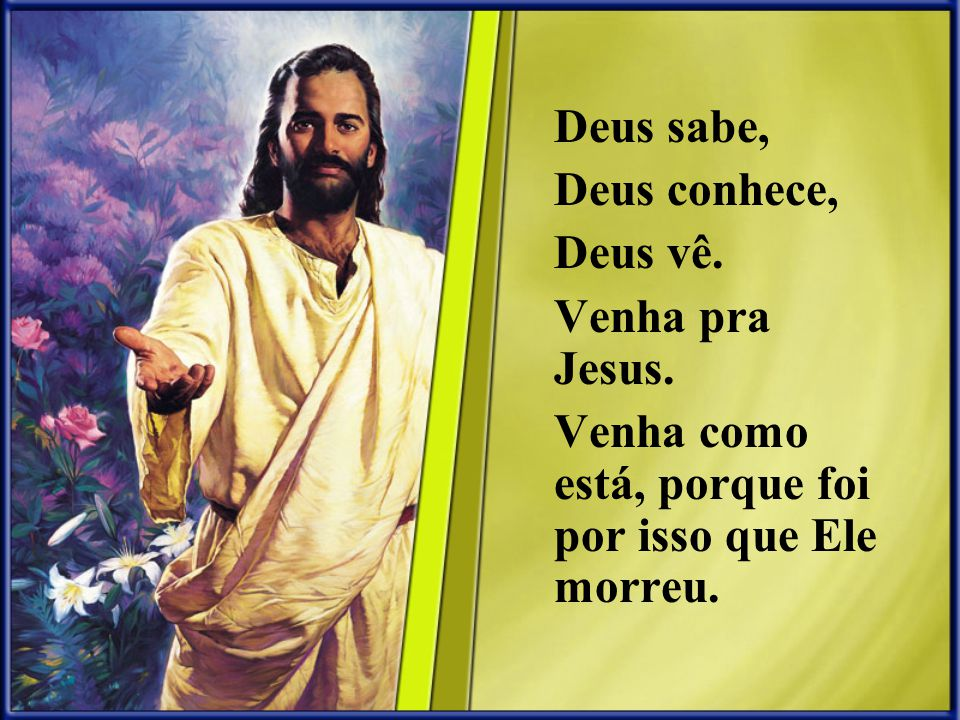 Deus sabe, Deus conhece, Deus vê. Venha pra Jesus.