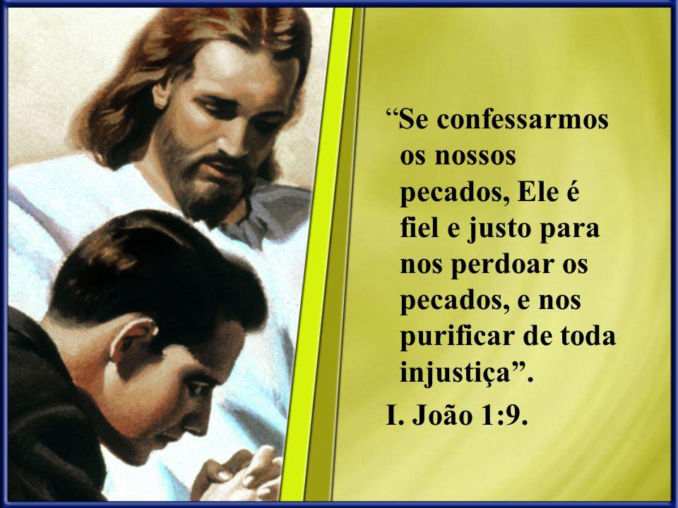 Se confessarmos os nossos pecados, Ele é fiel e justo para nos perdoar os pecados, e nos purificar de toda injustiça .