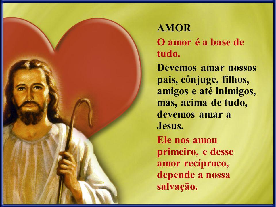 AMOR O amor é a base de tudo. Devemos amar nossos pais, cônjuge, filhos, amigos e até inimigos, mas, acima de tudo, devemos amar a Jesus.