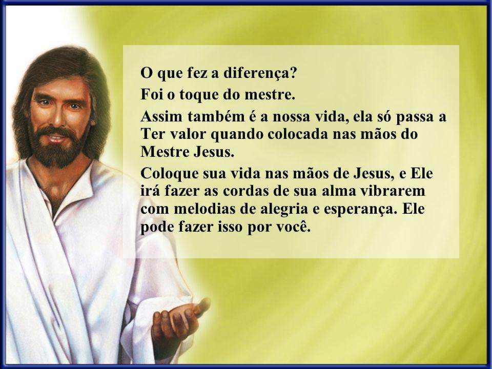 O que fez a diferença Foi o toque do mestre. Assim também é a nossa vida, ela só passa a Ter valor quando colocada nas mãos do Mestre Jesus.