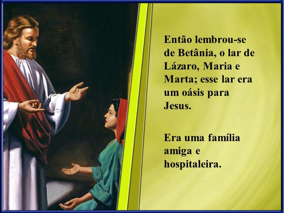 Então lembrou-se de Betânia, o lar de Lázaro, Maria e Marta; esse lar era um oásis para Jesus.