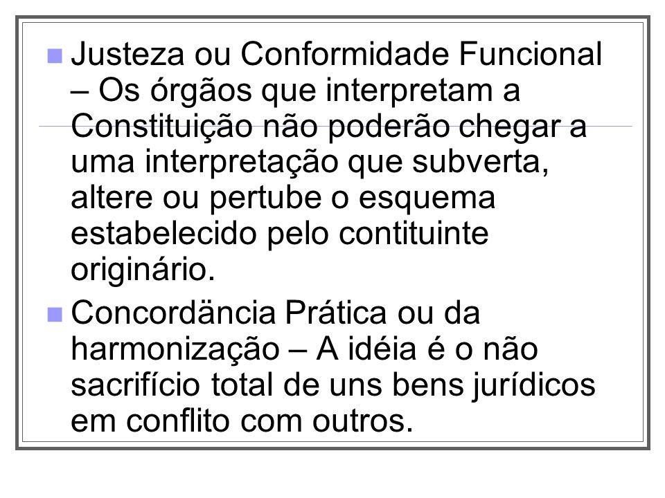 Justeza ou Conformidade Funcional – Os órgãos que interpretam a Constituição não poderão chegar a uma interpretação que subverta, altere ou pertube o esquema estabelecido pelo contituinte originário.