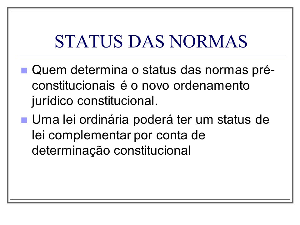 STATUS DAS NORMAS Quem determina o status das normas pré-constitucionais é o novo ordenamento jurídico constitucional.