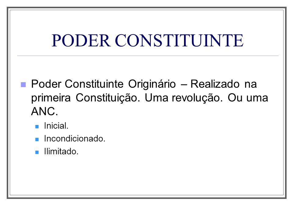 PODER CONSTITUINTE Poder Constituinte Originário – Realizado na primeira Constituição. Uma revolução. Ou uma ANC.