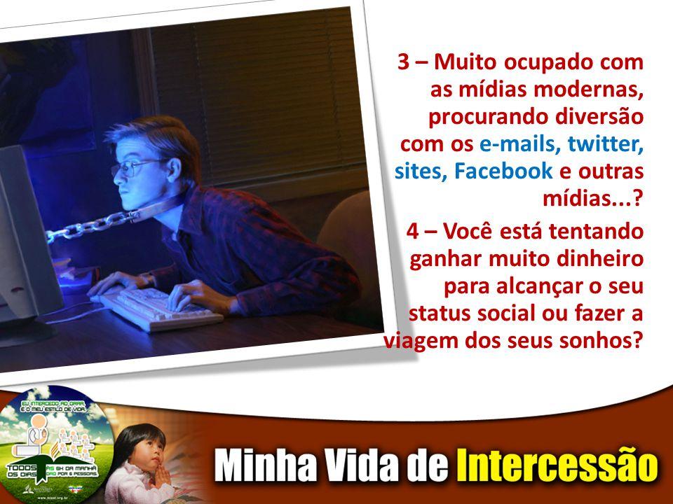 3 – Muito ocupado com as mídias modernas, procurando diversão com os e-mails, twitter, sites, Facebook e outras mídias....