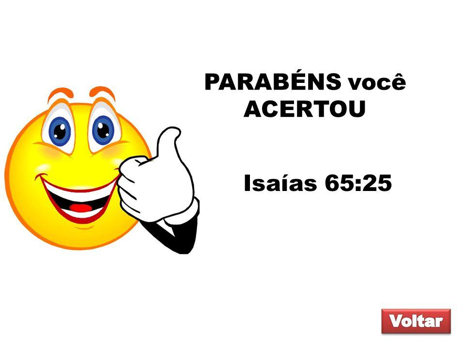 PARABÉNS você ACERTOU Isaías 65:25 Voltar