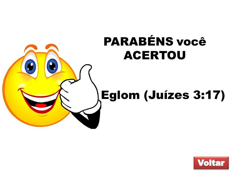 PARABÉNS você ACERTOU Eglom (Juízes 3:17) Voltar