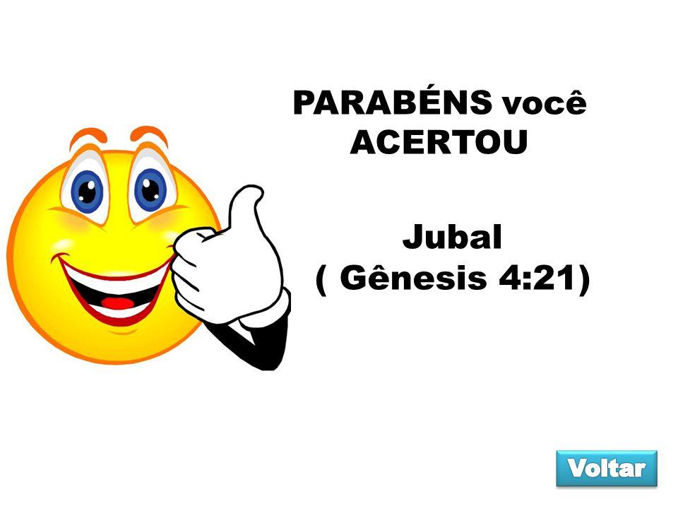 PARABÉNS você ACERTOU Jubal ( Gênesis 4:21) Voltar