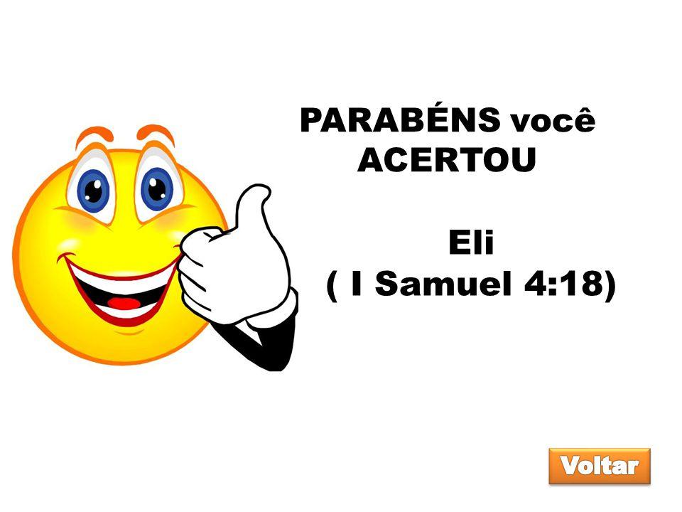 PARABÉNS você ACERTOU Eli ( I Samuel 4:18) Voltar