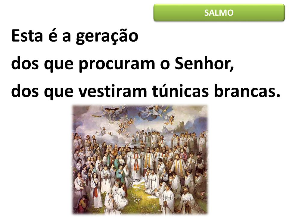 SALMO Esta é a geração dos que procuram o Senhor, dos que vestiram túnicas brancas.