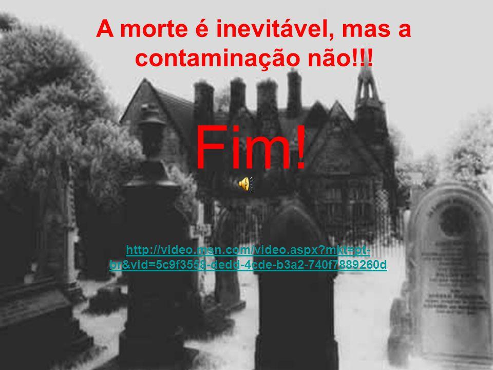 A morte é inevitável, mas a contaminação não!!!