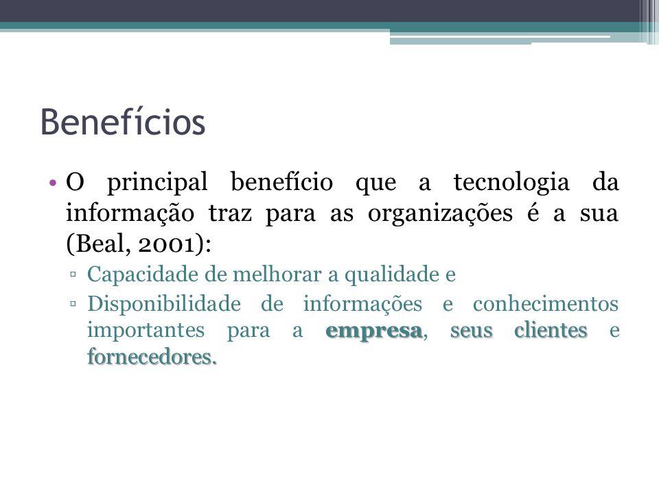Benefícios O principal benefício que a tecnologia da informação traz para as organizações é a sua (Beal, 2001):