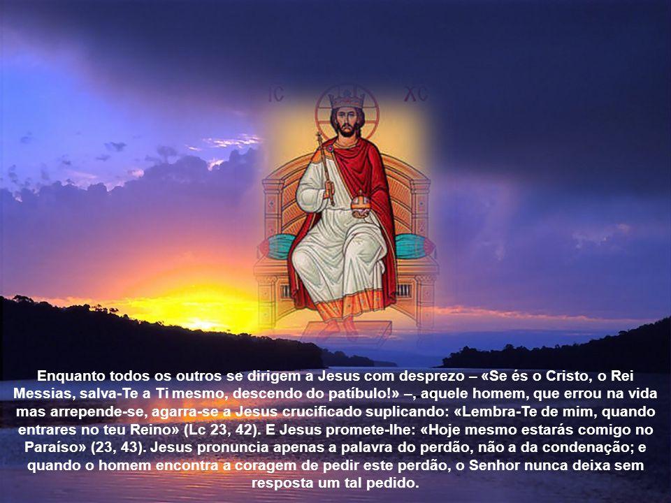 Enquanto todos os outros se dirigem a Jesus com desprezo – «Se és o Cristo, o Rei Messias, salva-Te a Ti mesmo, descendo do patíbulo!» –, aquele homem, que errou na vida mas arrepende-se, agarra-se a Jesus crucificado suplicando: «Lembra-Te de mim, quando entrares no teu Reino» (Lc 23, 42).