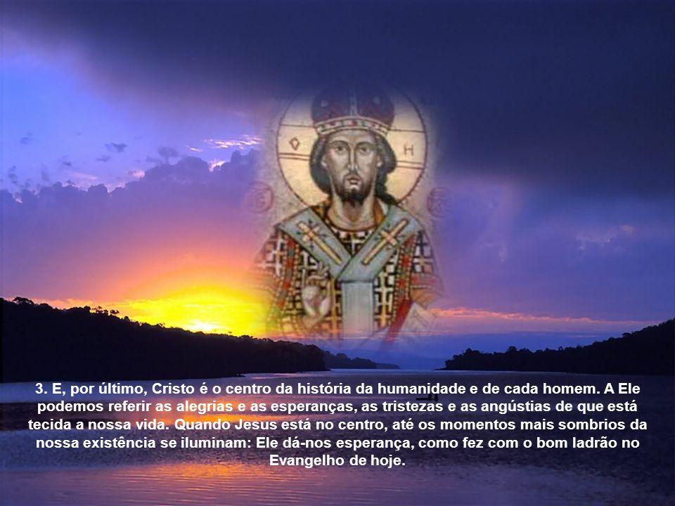 3. E, por último, Cristo é o centro da história da humanidade e de cada homem.