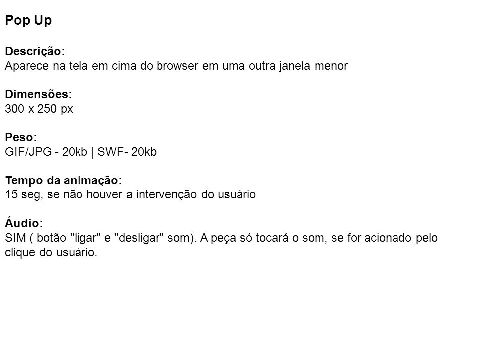 Pop Up Descrição: Aparece na tela em cima do browser em uma outra janela menor. Dimensões: 300 x 250 px.