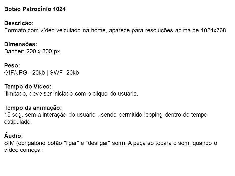 Botão Patrocínio 1024 Descrição: Formato com vídeo veiculado na home, aparece para resoluções acima de 1024x768.