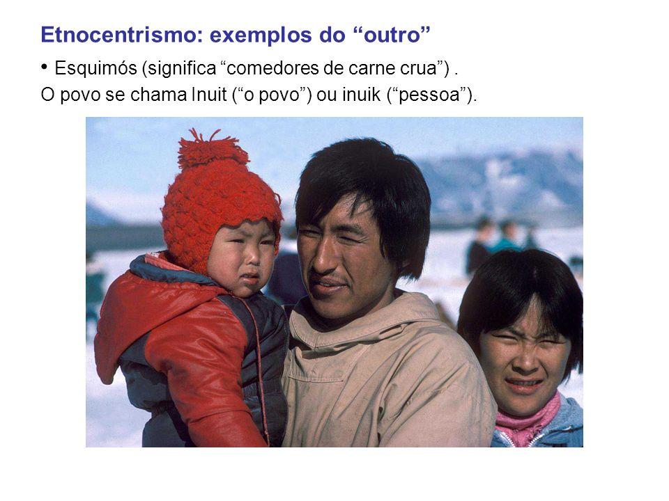 Etnocentrismo: exemplos do outro • Esquimós (significa comedores de carne crua ) .