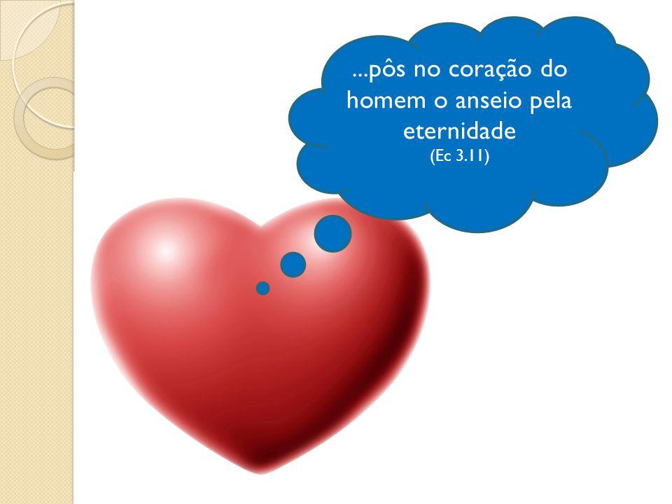 ...pôs no coração do homem o anseio pela eternidade