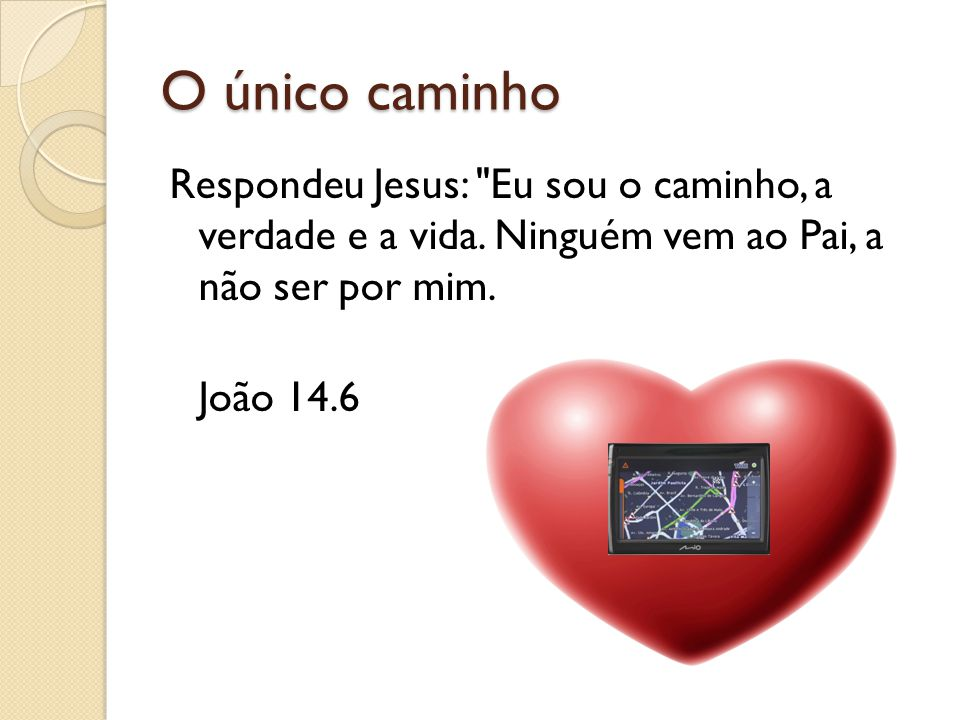 O único caminho Respondeu Jesus: Eu sou o caminho, a verdade e a vida.
