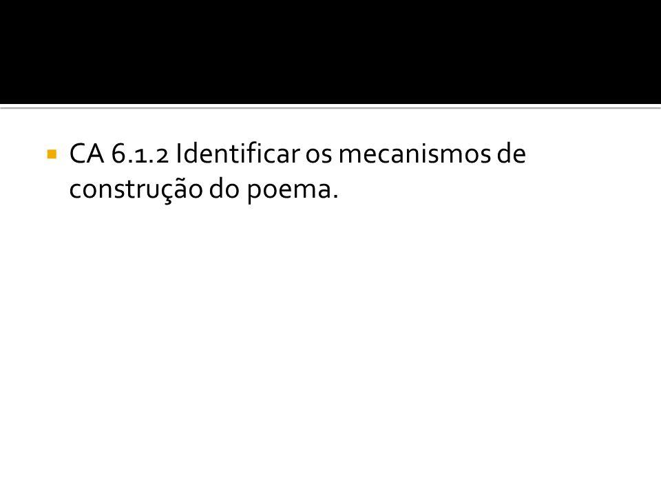 CA 6.1.2 Identificar os mecanismos de construção do poema.