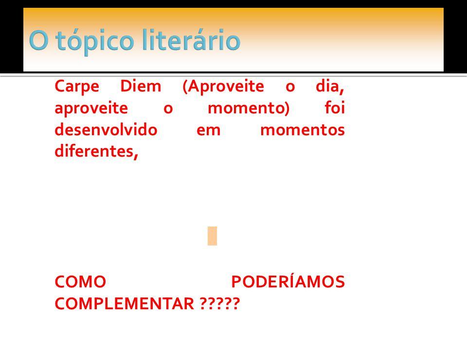 O tópico literário Carpe Diem (Aproveite o dia, aproveite o momento) foi desenvolvido em momentos diferentes,
