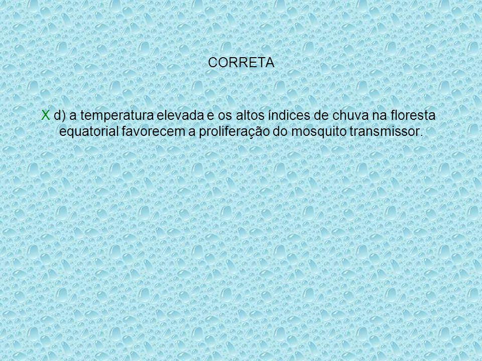 CORRETA X d) a temperatura elevada e os altos índices de chuva na floresta equatorial favorecem a proliferação do mosquito transmissor.
