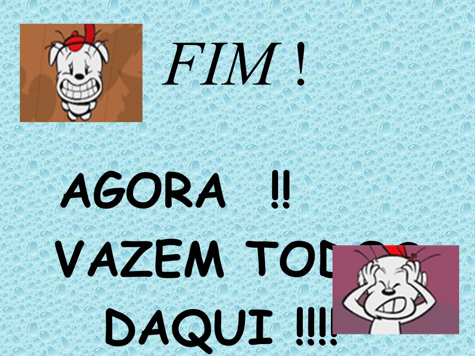 FIM ! AGORA !! VAZEM TODOS DAQUI !!!!