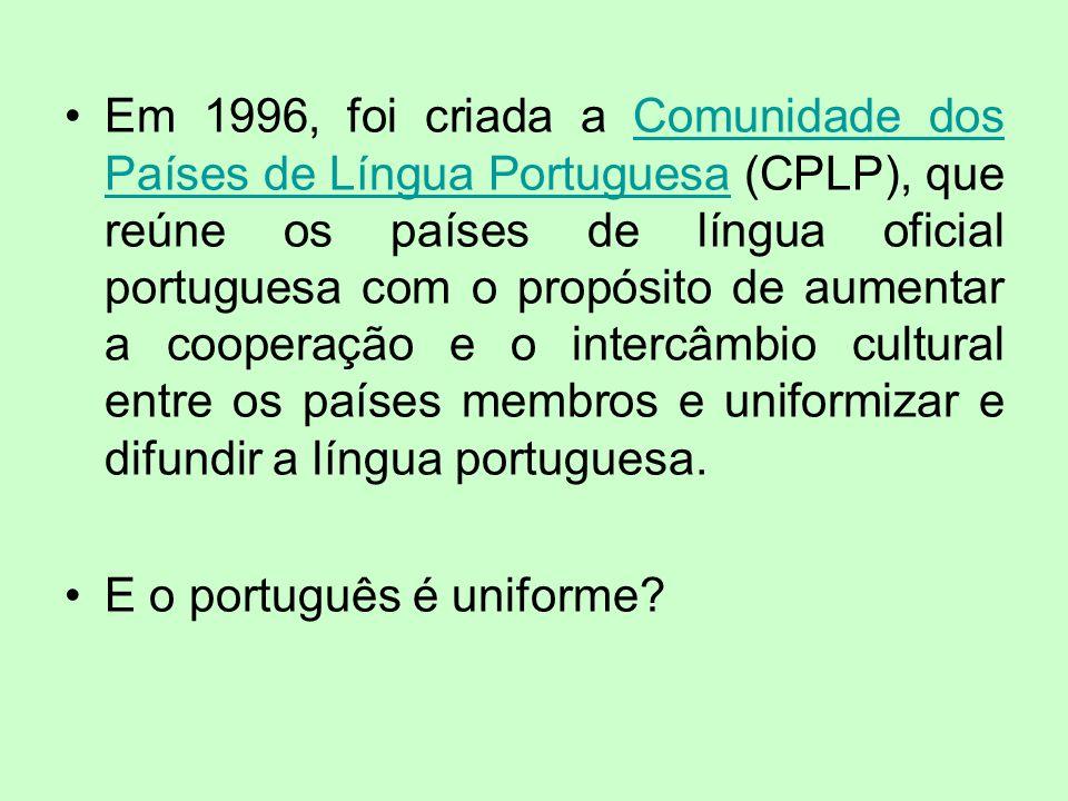 Em 1996, foi criada a Comunidade dos Países de Língua Portuguesa (CPLP), que reúne os países de língua oficial portuguesa com o propósito de aumentar a cooperação e o intercâmbio cultural entre os países membros e uniformizar e difundir a língua portuguesa.