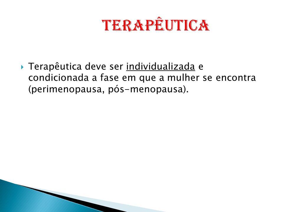 Terapêutica Terapêutica deve ser individualizada e condicionada a fase em que a mulher se encontra (perimenopausa, pós-menopausa).