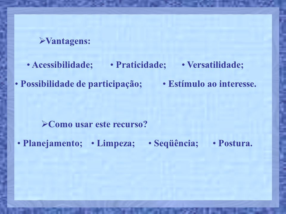 Vantagens: Acessibilidade; Praticidade; Versatilidade; Possibilidade de participação; Estímulo ao interesse.