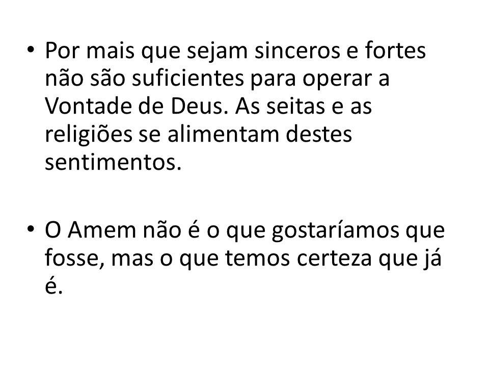 Por mais que sejam sinceros e fortes não são suficientes para operar a Vontade de Deus. As seitas e as religiões se alimentam destes sentimentos.