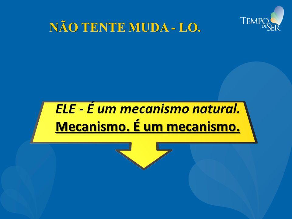 ELE - É um mecanismo natural. Mecanismo. É um mecanismo.