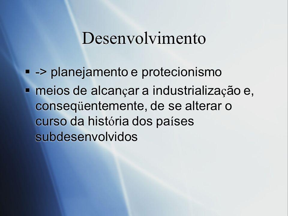 Desenvolvimento -> planejamento e protecionismo