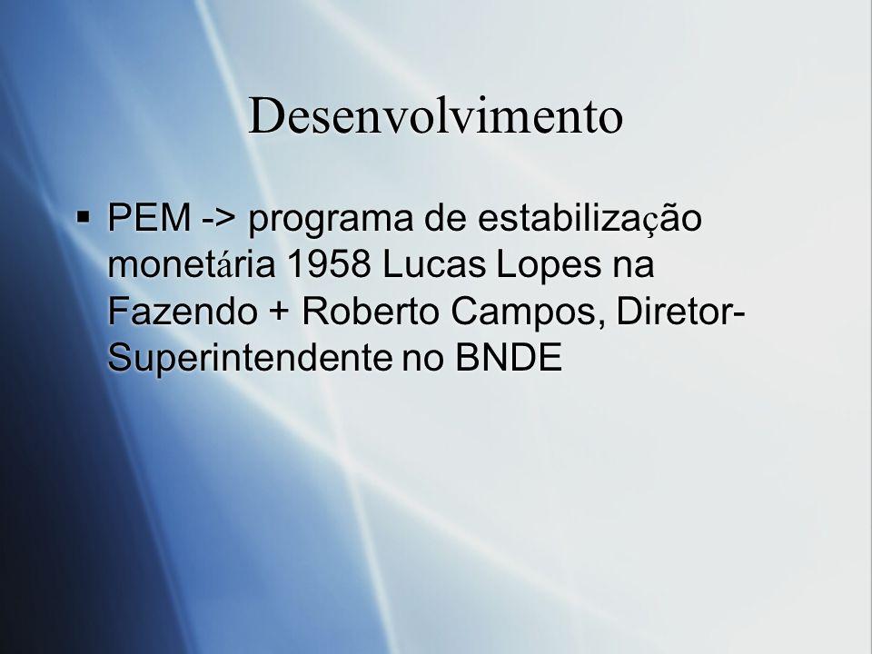 Desenvolvimento PEM -> programa de estabilização monetária 1958 Lucas Lopes na Fazendo + Roberto Campos, Diretor-Superintendente no BNDE.