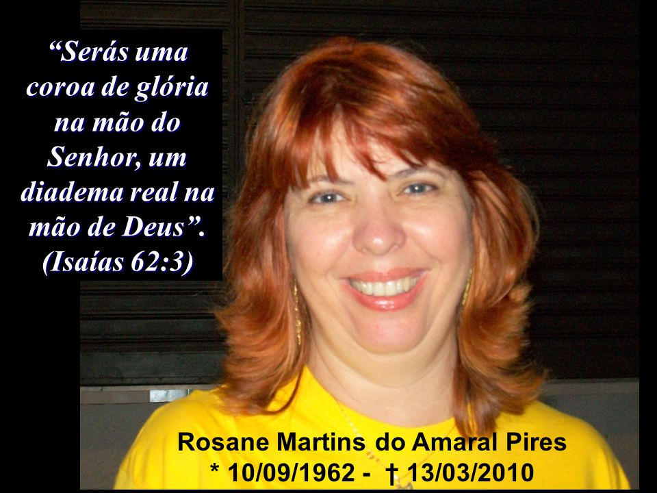 Rosane Martins do Amaral Pires * 10/09/1962 - † 13/03/2010