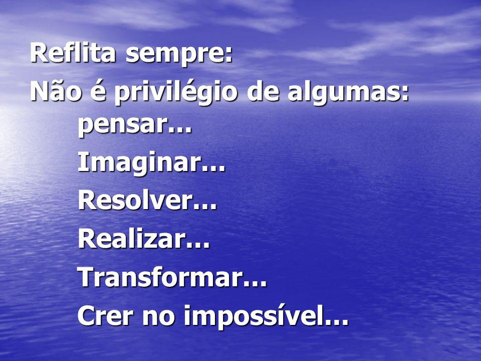 Reflita sempre: Não é privilégio de algumas: pensar... Imaginar... Resolver... Realizar... Transformar...